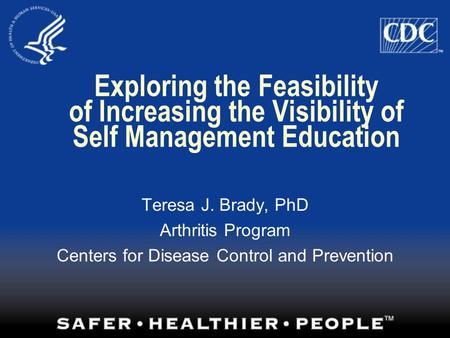 Exploring the Feasibility of Increasing the Visibility of Self Management Education Teresa J. Brady, PhD Arthritis Program Centers for Disease Control.