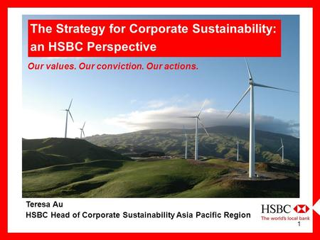 1 Teresa Au HSBC Head of Corporate Sustainability Asia Pacific Region Our values. Our conviction. Our actions. The Strategy for Corporate Sustainability: