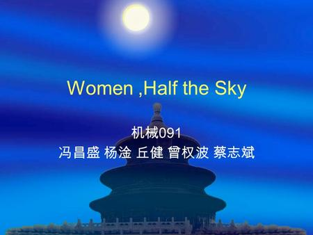 Women,Half the Sky 机械 091 冯昌盛 杨淦 丘健 曾权波 蔡志斌. questions Who are more important in our world, men or women? Answer: Women are as important as men Do you.