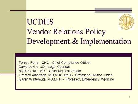 1 UCDHS Vendor Relations Policy Development & Implementation Teresa Porter, CHC - Chief Compliance Officer David Levine, JD - Legal Counsel Allan Siefkin,