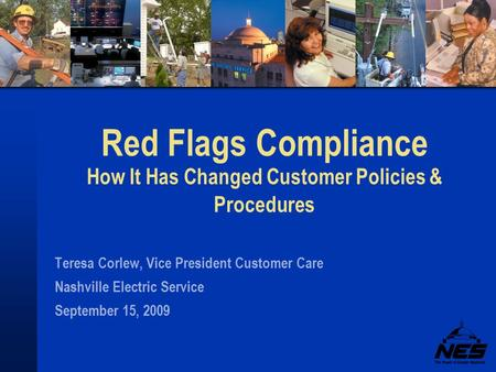 Red Flags Compliance How It Has Changed Customer Policies & Procedures Teresa Corlew, Vice President Customer Care Nashville Electric Service September.