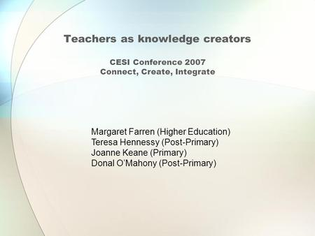Teachers as knowledge creators CESI Conference 2007 Connect, Create, Integrate Margaret Farren (Higher Education) Teresa Hennessy (Post-Primary) Joanne.