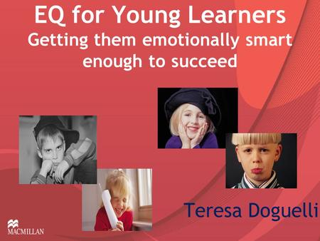 EQ for Young Learners Getting them emotionally smart enough to succeed Teresa Doguelli.