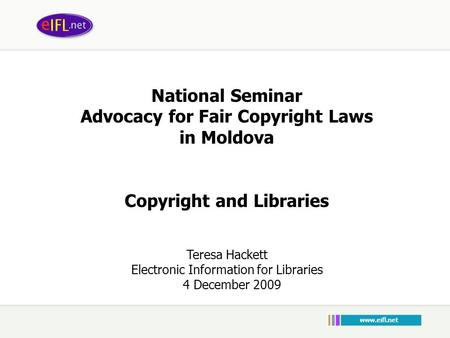 National Seminar Advocacy for Fair Copyright Laws in Moldova Copyright and Libraries Teresa Hackett Electronic Information for Libraries 4 December 2009.