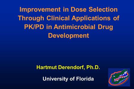 Improvement in Dose Selection Through Clinical Applications of PK/PD in Antimicrobial Drug Development Hartmut Derendorf, Ph.D. University of Florida.