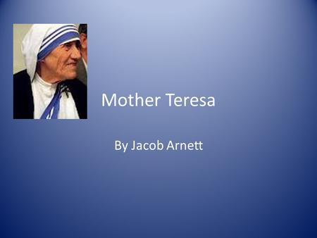 Mother Teresa By Jacob Arnett. Who she was Mother Teresa was an Albanian Woman who became Catholic Nun in the Sisters of Loreto worked to help the poorest.