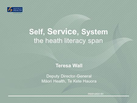 PREPARED BY Self, Service, System the heath literacy span Teresa Wall Deputy Director-General Māori Health, Te Kete Hauora.