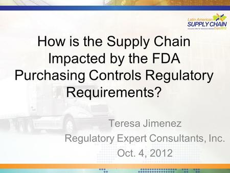 How is the Supply Chain Impacted by the FDA Purchasing Controls Regulatory Requirements? Teresa Jimenez Regulatory Expert Consultants, Inc. Oct. 4, 2012.