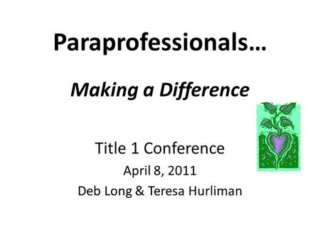 Paraprofessionals… Making a Difference Title 1 Conference April 8, 2011 Deb Long & Teresa Hurliman.