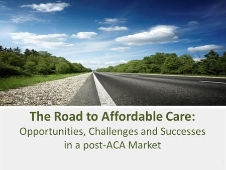 1 The Road to Affordable Care: Opportunities, Challenges and Successes in a post-ACA Market.