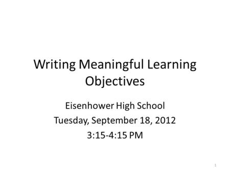 Writing Meaningful Learning Objectives Eisenhower High School Tuesday, September 18, 2012 3:15-4:15 PM 1.