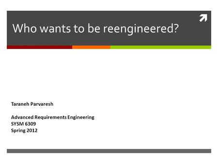  Who wants to be reengineered? Taraneh Parvaresh Advanced Requirements Engineering SYSM 6309 Spring 2012.
