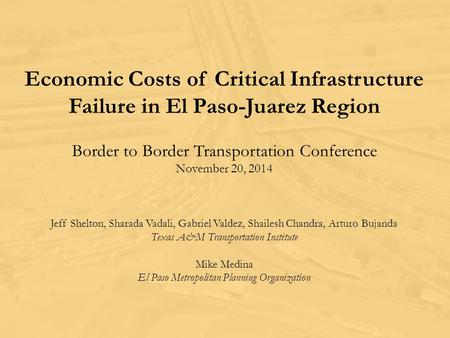 Economic Costs of Critical Infrastructure Failure in El Paso-Juarez Region Border to Border Transportation Conference November 20, 2014 Jeff Shelton, Sharada.