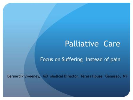 Palliative Care Focus on Suffering instead of pain Bernard P Sweeney, MD Medical Director, Teresa House Geneseo, NY.