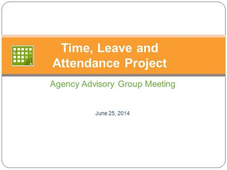Agency Advisory Group Meeting June 25, 2014 Time, Leave and Attendance Project.