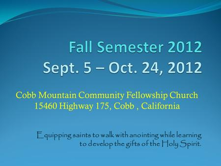 Cobb Mountain Community Fellowship Church 15460 Highway 175, Cobb, California Equipping saints to walk with anointing while learning to develop the gifts.