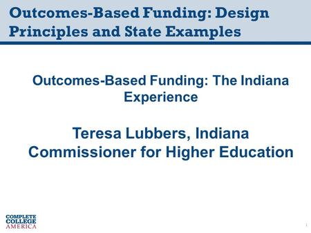Outcomes-Based Funding: Design Principles and State Examples Outcomes-Based Funding: The Indiana Experience Teresa Lubbers, Indiana Commissioner for Higher.