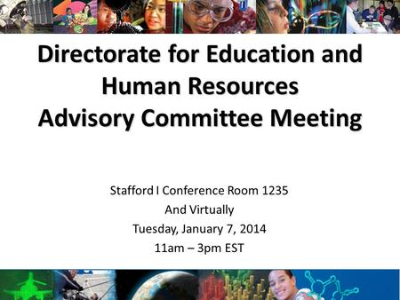 Directorate for Education and Human Resources Advisory Committee Meeting Stafford I Conference Room 1235 And Virtually Tuesday, January 7, 2014 11am –