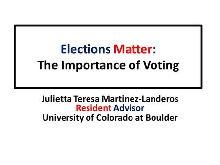 Elections Matter: The Importance of Voting Julietta Teresa Martinez-Landeros Resident Advisor University of Colorado at Boulder.