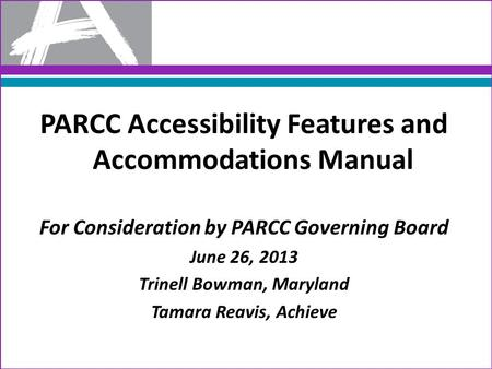 PARCC Accessibility Features and Accommodations Manual For Consideration by PARCC Governing Board June 26, 2013 Trinell Bowman, Maryland Tamara Reavis,