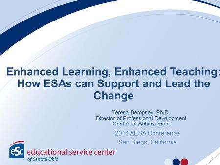 Enhanced Learning, Enhanced Teaching: How ESAs can Support and Lead the Change Teresa Dempsey, Ph.D. Director of Professional Development Center for Achievement.