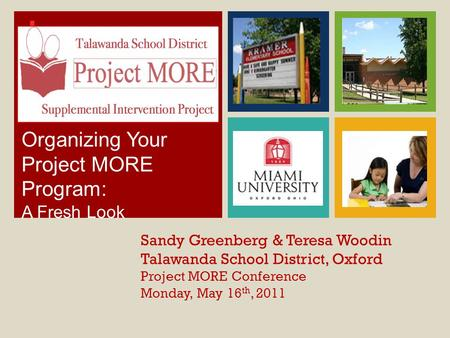 + Sandy Greenberg & Teresa Woodin Talawanda School District, Oxford Project MORE Conference Monday, May 16 th, 2011 Organizing Your Project MORE Program: