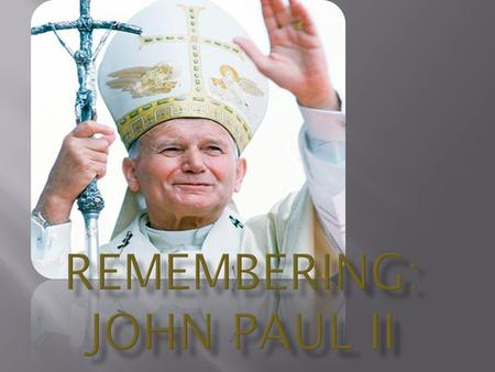  Karol Jósef Wojtyla was born on May 18 in 1920.  He died in 2005.