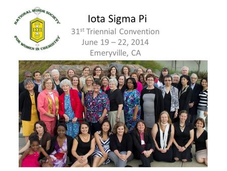 Iota Sigma Pi 31 st Triennial Convention June 19 – 22, 2014 Emeryville, CA.