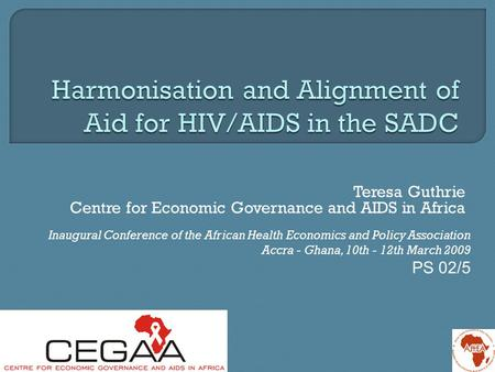 Teresa Guthrie Centre for Economic Governance and AIDS in Africa Inaugural Conference of the African Health Economics and Policy Association Accra - Ghana,