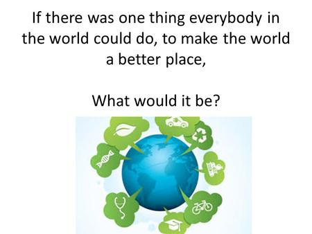 If there was one thing everybody in the world could do, to make the world a better place, What would it be?