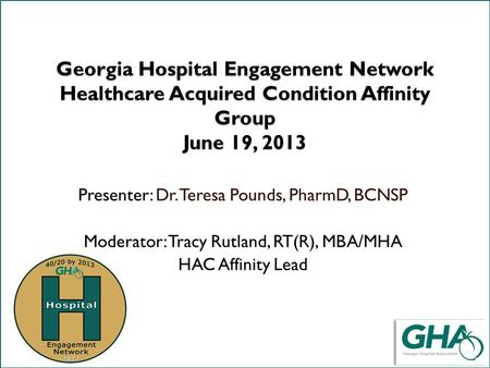Title slide Georgia Hospital Engagement Network Healthcare Acquired Condition Affinity Group June 19, 2013 Presenter: Dr. Teresa Pounds, PharmD, BCNSP.