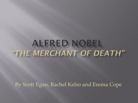 "By Scott Egan, Rachel Kelso and Emma Cope.  Alfred Nobel is famous for is creation of dynamite and the ""Nobel Prizes"".  He also invented Ballistite."