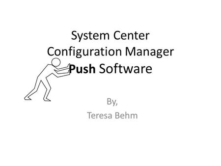 System Center Configuration Manager Push Software By, Teresa Behm.