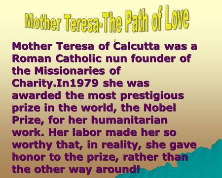 ,, Mother Teresa of Calcutta was a Roman Catholic nun founder of the Missionaries of Charity.In1979 she was awarded the most prestigious prize in the world,