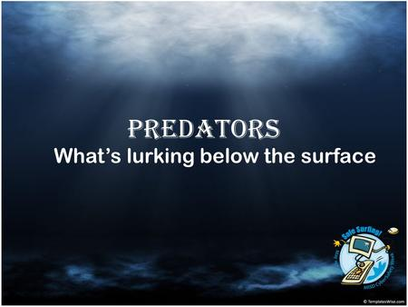 Predators What's lurking below the surface. Lesson Objectives Become aware of characteristics and grooming processes of online predators. Identify risky.