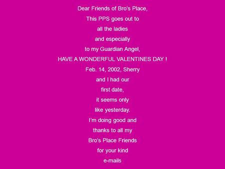 Dear Friends of Bro's Place, This PPS goes out to all the ladies and especially to my Guardian Angel, HAVE A WONDERFUL VALENTINES DAY ! Feb. 14, 2002,