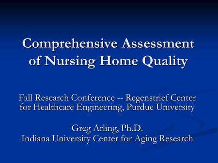 Comprehensive Assessment of Nursing Home Quality Fall Research Conference -- Regenstrief Center for Healthcare Engineering, Purdue University Greg Arling,