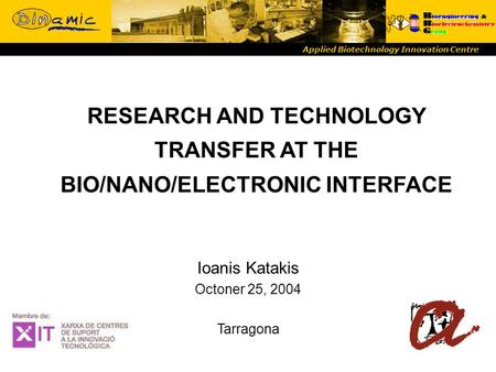 RESEARCH AND TECHNOLOGY TRANSFER AT THE BIO/NANO/ELECTRONIC INTERFACE Applied Biotechnology Innovation Centre Ioanis Katakis Octoner 25, 2004 Tarragona.