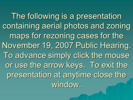 The following is a presentation containing aerial photos and zoning maps for rezoning cases for the November 19, 2007 Public Hearing. To advance simply.