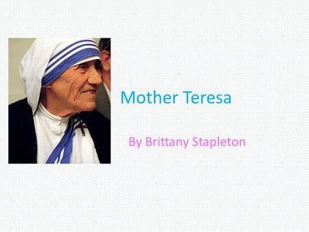 Mother Teresa By Brittany Stapleton.