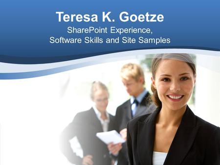 Teresa K. Goetze SharePoint Experience, Software Skills and Site Samples.