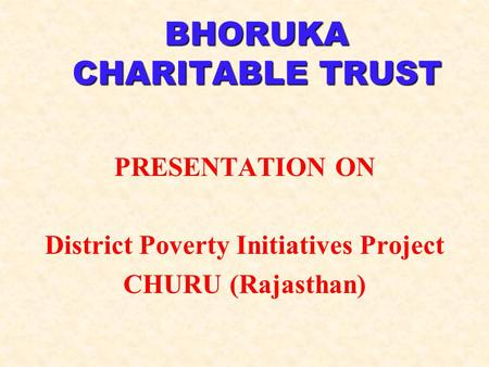 BHORUKA CHARITABLE TRUST PRESENTATION ON District Poverty Initiatives Project CHURU (Rajasthan)