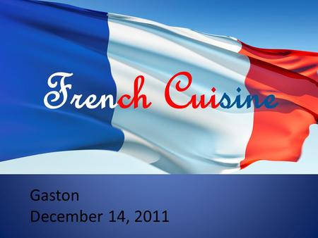 Gaston December 14, 2011 French Cuisine. What you will learn History of different French dishes Advanced cooking techniques The ingredients to basic recipes.