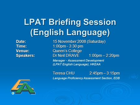 LPAT Briefing Session (English Language) Date: 15 November 2008 (Saturday) Time: 1:00pm - 3:30 pm Time: 1:00pm - 3:30 pm Venue: Queen's College Venue: