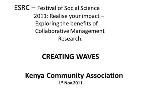 ESRC – Festival of Social Science 2011: Realise your impact – Exploring the benefits of Collaborative Management Research. CREATING WAVES Kenya Community.