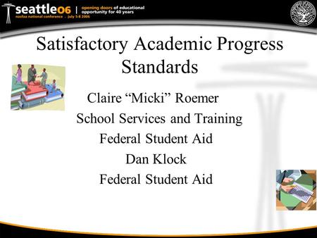 "Satisfactory Academic Progress Standards Claire ""Micki"" Roemer School Services and Training Federal Student Aid Dan Klock Federal Student Aid."