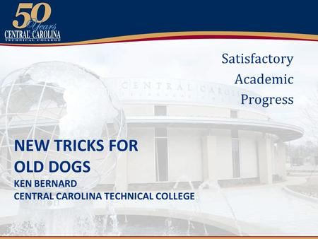 NEW TRICKS FOR OLD DOGS KEN BERNARD CENTRAL CAROLINA TECHNICAL COLLEGE Satisfactory Academic Progress.