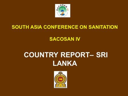 SOUTH ASIA CONFERENCE ON SANITATION SACOSAN IV COUNTRY REPORT– SRI LANKA.