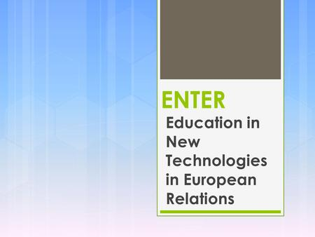 ENTER Education in New Technologies in European Relations.