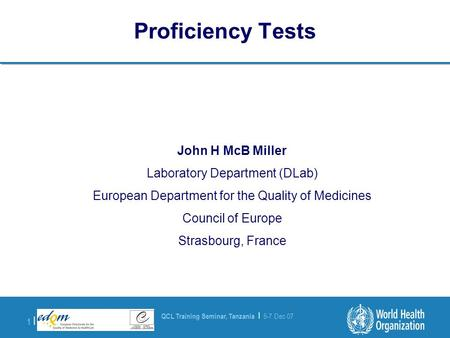 QCL Training Seminar, Tanzania | 5-7 Dec 07 1 |1 | Proficiency Tests John H McB Miller Laboratory Department (DLab) European Department for the Quality.